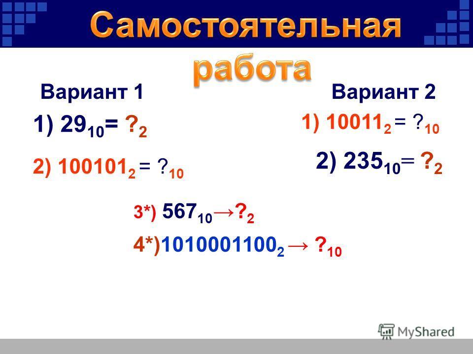 Вариант 1 Вариант 2 2) 235 10 = ? 2 1) 29 10 = ? 2 2) 100101 2 = ? 10 1) 10011 2 = ? 10 3*) 567 10 ? 2 4*)1010001100 2 ? 10
