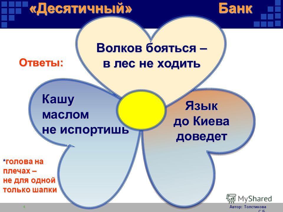 Автор: Толстикова С.Б. 4 Ответы: Волков бояться – в лес не ходить Кашумаслом не испортишь Язык до Киева доведет «Десятичный» Банк * голова на плечах – не для одной только шапки