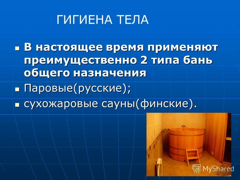 В настоящее время применяют преимущественно 2 типа бань общего назначения В настоящее время применяют преимущественно 2 типа бань общего назначения Паровые(русские); Паровые(русские); сухожаровые сауны(финские). сухожаровые сауны(финские). ГИГИЕНА ТЕ