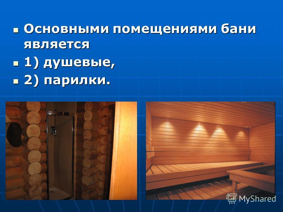 Основными помещениями бани является Основными помещениями бани является 1) душевые, 1) душевые, 2) парилки. 2) парилки.