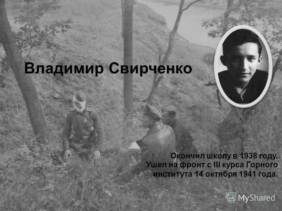 Владимир Свирченко Окончил школу в 1938 году. Ушел на фронт с III курса Горного института 14 октября 1941 года.