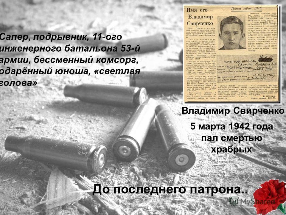 До последнего патрона.. Владимир Свирченко 5 марта 1942 года пал смертью храбрых Сапер, подрывник, 11-ого инженерного батальона 53-й армии, бессменный комсорг, одарённый юноша, «светлая голова»