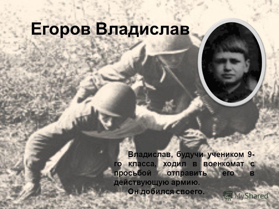 Егоров Владислав Владислав, будучи учеником 9- го класса, ходил в военкомат с просьбой отправить его в действующую армию. Он добился своего.