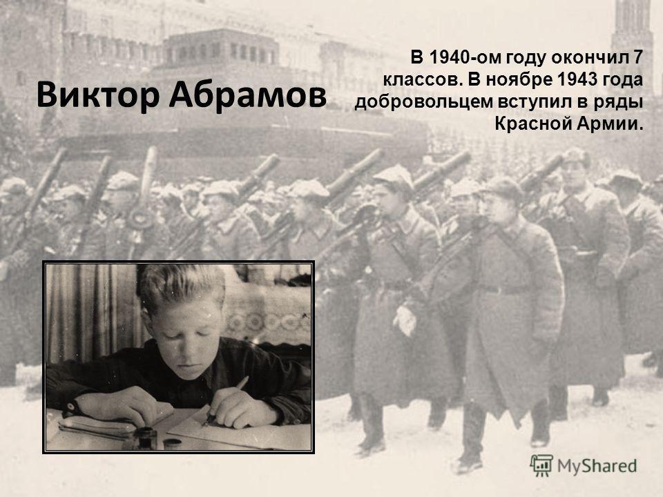 Виктор Абрамов В 1940-ом году окончил 7 классов. В ноябре 1943 года добровольцем вступил в ряды Красной Армии.