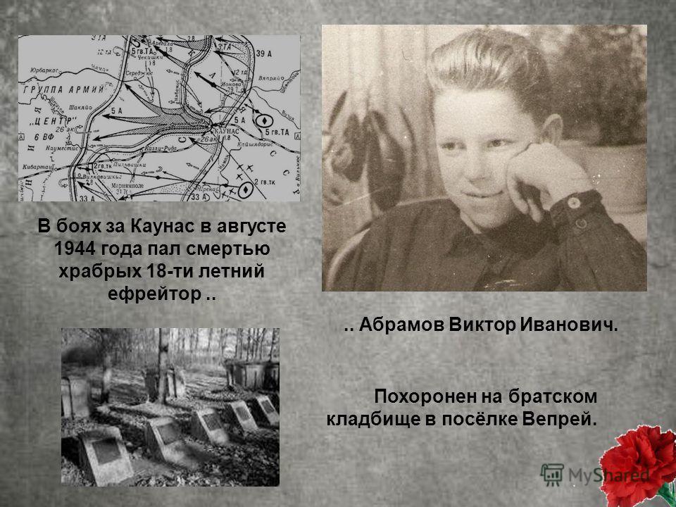 В боях за Каунас в августе 1944 года пал смертью храбрых 18-ти летний ефрейтор.. Похоронен на братском кладбище в посёлке Вепрей... Абрамов Виктор Иванович.