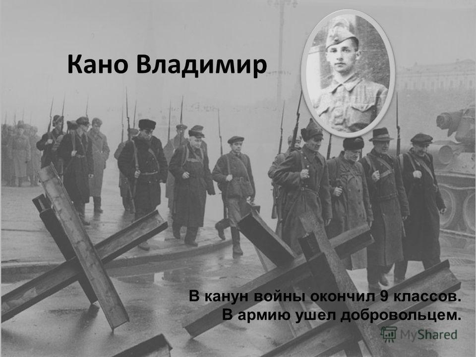 Кано Владимир В канун войны окончил 9 классов. В армию ушел добровольцем.