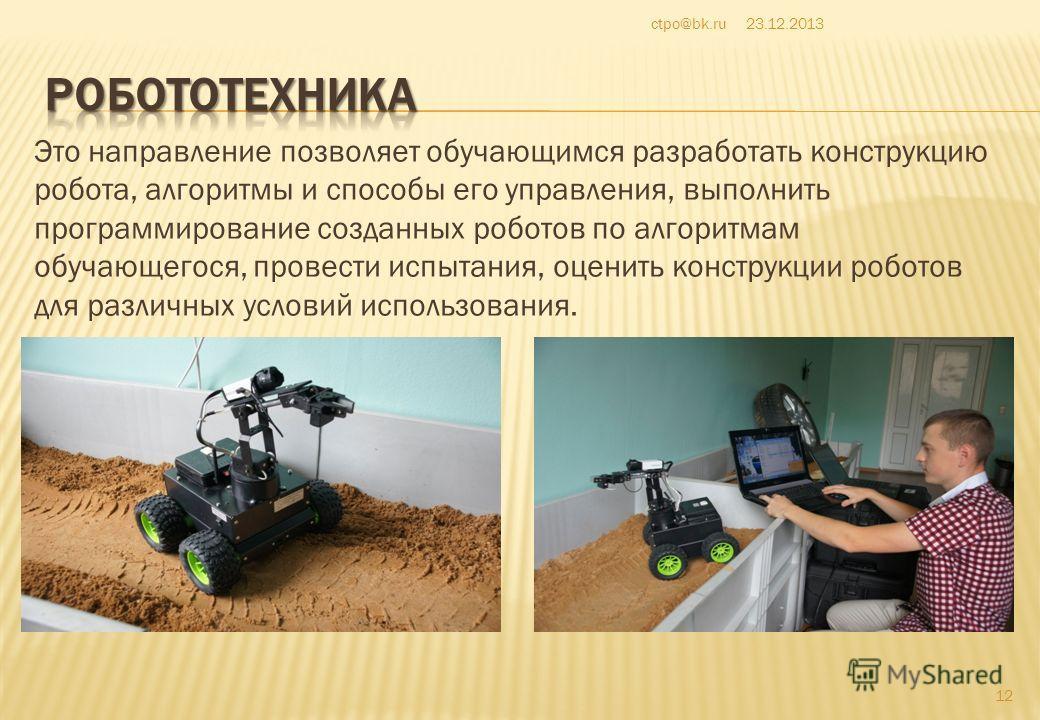 Это направление позволяет обучающимся разработать конструкцию робота, алгоритмы и способы его управления, выполнить программирование созданных роботов по алгоритмам обучающегося, провести испытания, оценить конструкции роботов для различных условий и