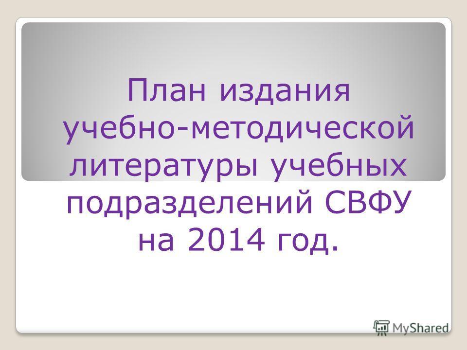 План издания учебно-методической литературы учебных подразделений СВФУ на 2014 год.