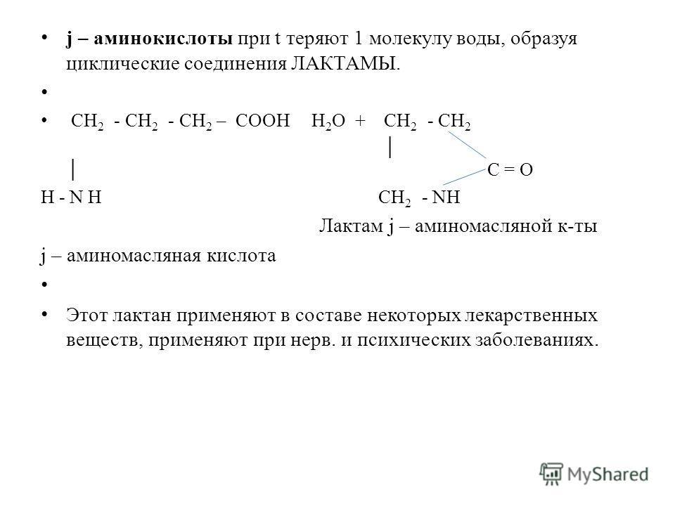 j – аминокислоты при t теряют 1 молекулу воды, образуя циклические соединения ЛАКТАМЫ. СН 2 - СН 2 - СН 2 – COOH Н 2 О + СН 2 - СН 2 С = O H - N H СН 2 - NH Лактам j – аминомасляной к-ты j – аминомасляная кислота Этот лактан применяют в составе некот