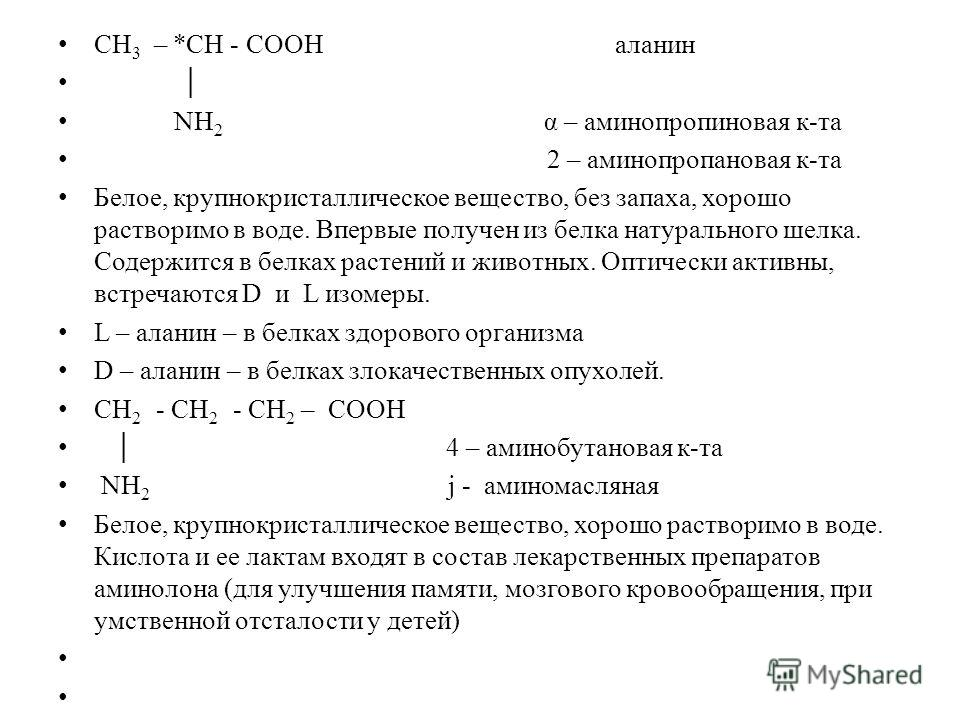 СН 3 – *СН - СООН аланин NН 2 α – аминопропиновая к-та 2 – аминопропановая к-та Белое, крупнокристаллическое вещество, без запаха, хорошо растворимо в воде. Впервые получен из белка натурального шелка. Содержится в белках растений и животных. Оптичес