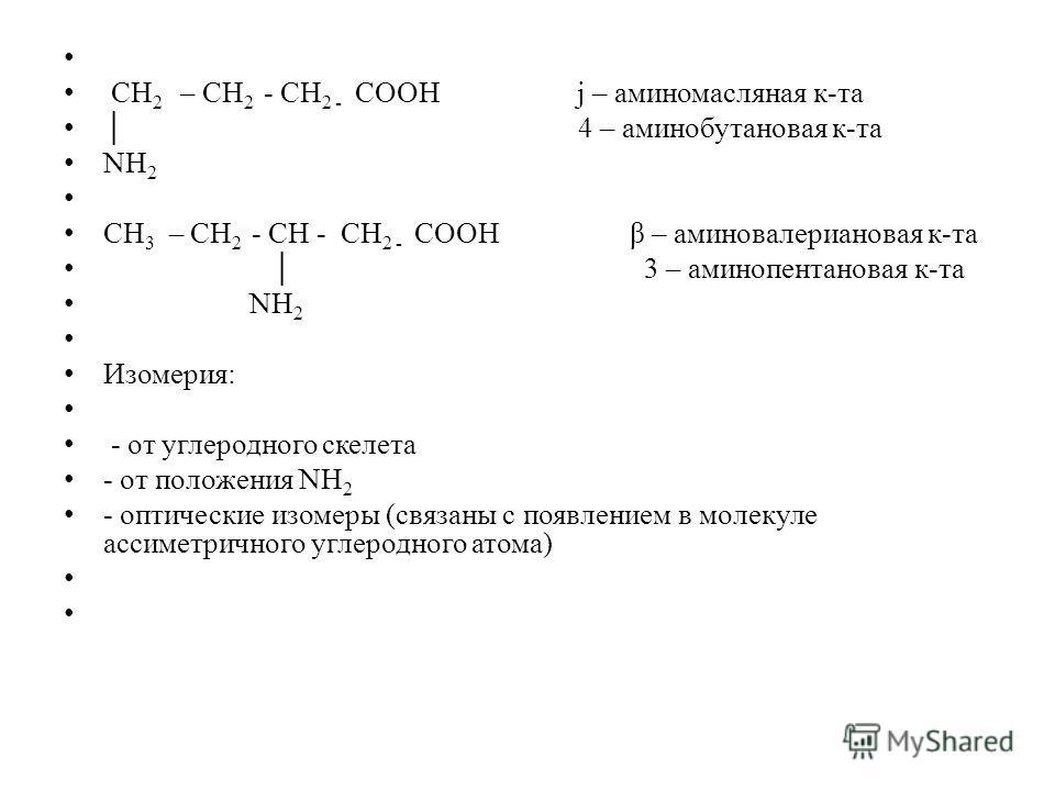 СН 2 – СН 2 - СН 2 - СООН j – аминомасляная к-та 4 – аминобутановая к-та NН 2 СН 3 – СН 2 - СН - СН 2 - СООН β – аминовалериановая к-та 3 – аминопентановая к-та NН 2 Изомерия: - от углеродного скелета - от положения NН 2 - оптические изомеры (связаны