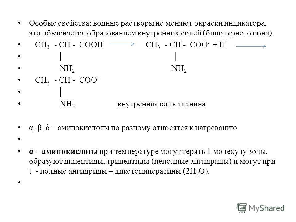 Особые свойства: водные растворы не меняют окраски индикатора, это объясняется образованием внутренних солей (биполярного иона). СН 3 - СН - СООН СН 3 - СН - СОО - + Н + NН 2 NН 2 СН 3 - СН - СОО - NН 3 внутренняя соль аланина α, β, δ – аминокислоты