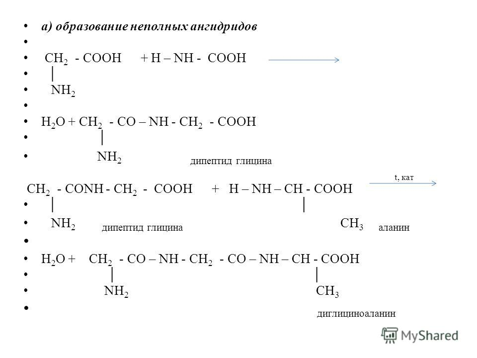 а) образование неполных ангидридов СН 2 - СООН + H – NH - СОOH NН 2 H 2 O + СН 2 - CO – NH - СН 2 - COOH NН 2 дипептид глицина t, кат СН 2 - СОNH - СН 2 - СОOH + H – NH – CH - COOH NН 2 дипептид глицина CН 3 аланин H 2 O + СН 2 - CO – NH - СН 2 - CO