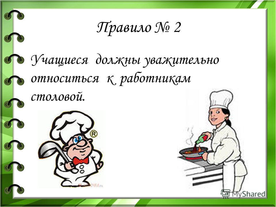 Правило 2 Учащиеся должны уважительно относиться к работникам столовой.