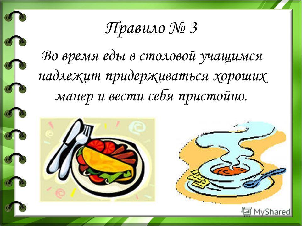 Правило 3 Во время еды в столовой учащимся надлежит придерживаться хороших манер и вести себя пристойно.