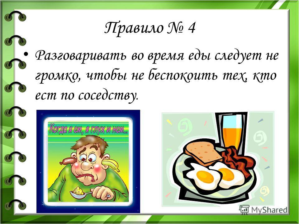Правило 4 Разговаривать во время еды следует не громко, чтобы не беспокоить тех, кто ест по соседству.