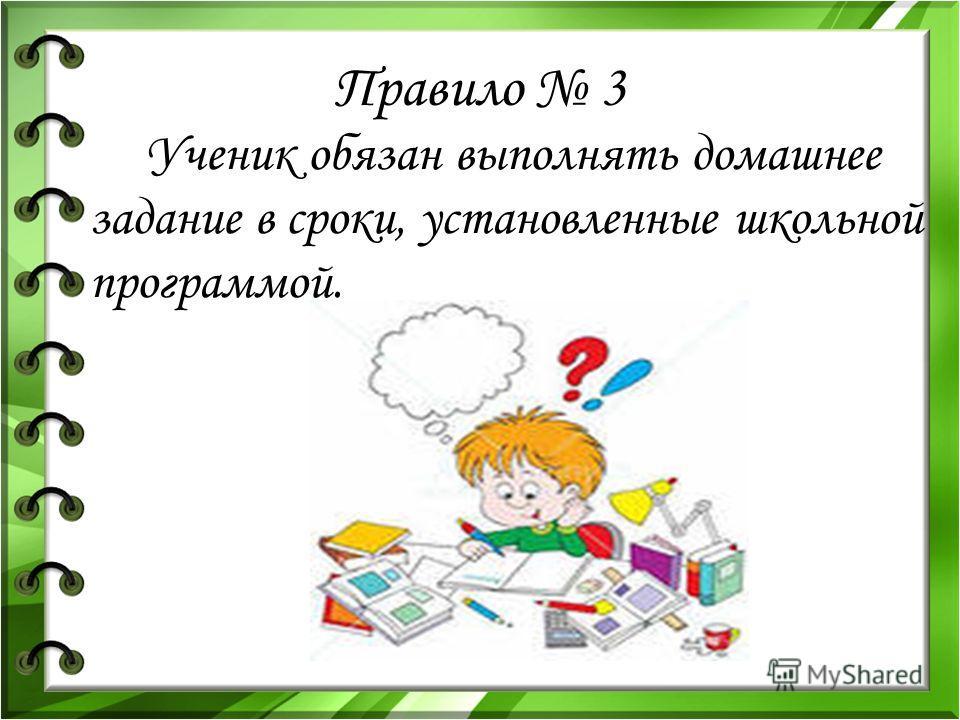 Правило 3 Ученик обязан выполнять домашнее задание в сроки, установленные школьной программой.