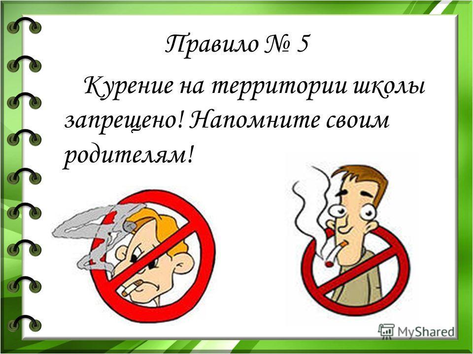 Правило 5 Курение на территории школы запрещено! Напомните своим родителям!