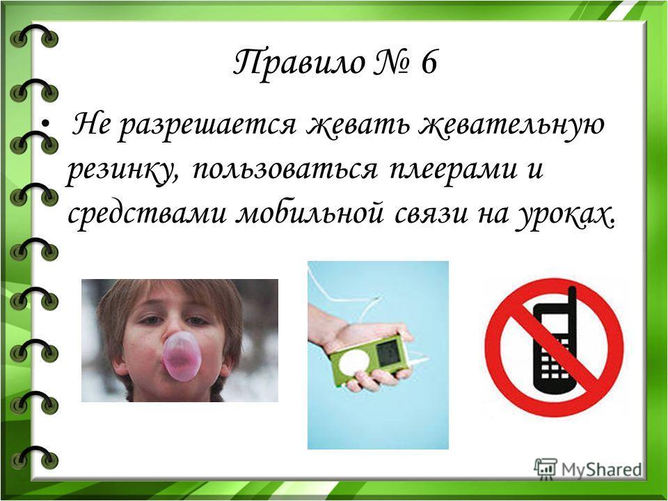Правило 6 Не разрешается жевать жевательную резинку, пользоваться плеерами и средствами мобильной связи на уроках.