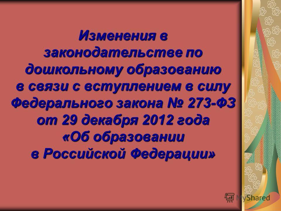 Изменения в законодательстве по дошкольному образованию в связи с вступлением в силу Федерального закона 273-ФЗ от 29 декабря 2012 года «Об образовании в Российской Федерации»