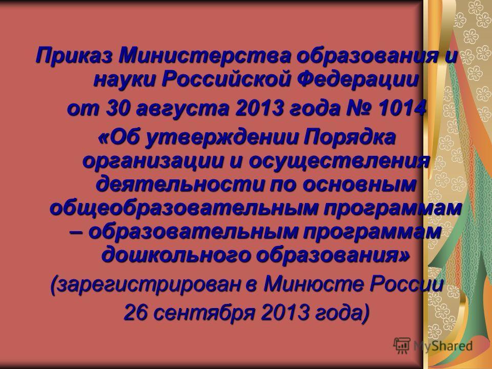 Приказ Министерства образования и науки Российской Федерации от 30 августа 2013 года 1014 «Об утверждении Порядка организации и осуществления деятельности по основным общеобразовательным программам – образовательным программам дошкольного образования
