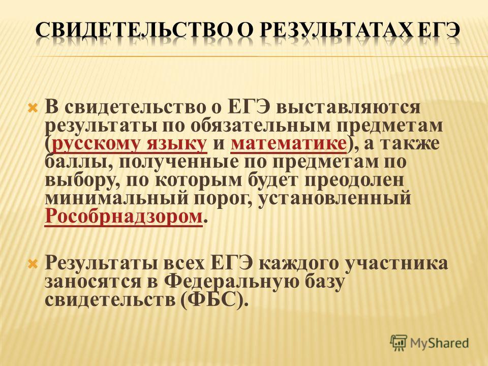 В свидетельство о ЕГЭ выставляются результаты по обязательным предметам (русскому языку и математике), а также баллы, полученные по предметам по выбору, по которым будет преодолен минимальный порог, установленный Рособрнадзором.русскому языкуматемати