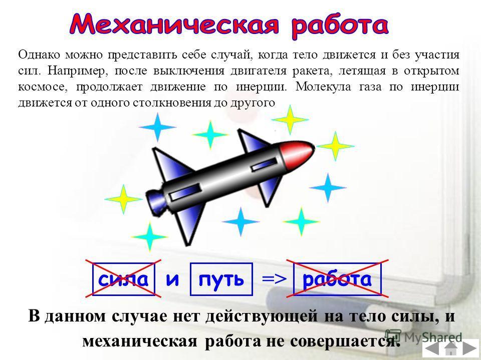 Однако можно представить себе случай, когда тело движется и без участия сил. Например, после выключения двигателя ракета, летящая в открытом космосе, продолжает движение по инерции. Молекула газа по инерции движется от одного столкновения до другого