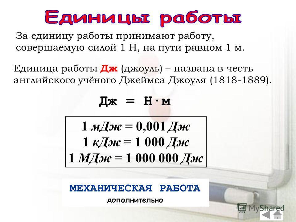 За единицу работы принимают работу, совершаемую силой 1 Н, на пути равном 1 м. Единица работы Дж (джоуль) – названа в честь английского учёного Джеймса Джоуля (1818-1889). Дж = Н·м 1 мДж = 0,001 Дж 1 кДж = 1 000 Дж 1 МДж = 1 000 000 Дж МЕХАНИЧЕСКАЯ Р