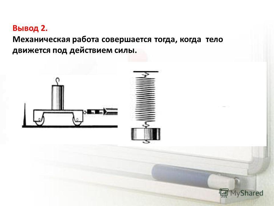 Вывод 2. Механическая работа совершается тогда, когда тело движется под действием силы.