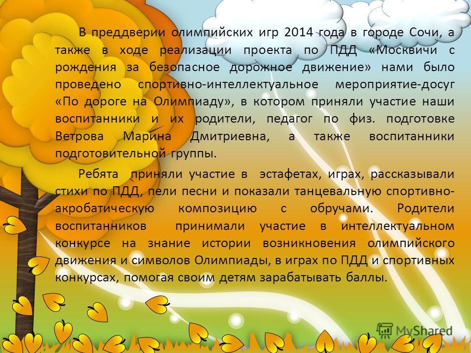 В преддверии олимпийских игр 2014 года в городе Сочи, а также в ходе реализации проекта по ПДД «Москвичи с рождения за безопасное дорожное движение» нами было проведено спортивно-интеллектуальное мероприятие-досуг «По дороге на Олимпиаду», в котором