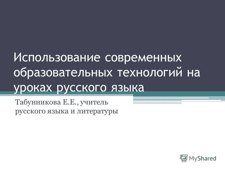 Использование современных образовательных технологий на уроках русского языка Табунникова Е.Е., учитель русского языка и литературы