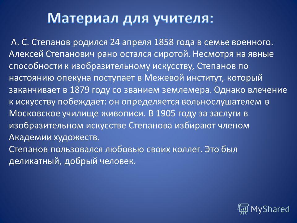 А. С. Степанов родился 24 апреля 1858 года в семье военного. Алексей Степанович рано остался сиротой. Несмотря на явные способности к изобразительному искусству, Степанов по настоянию опекуна поступает в Межевой институт, который заканчивает в 1879 г