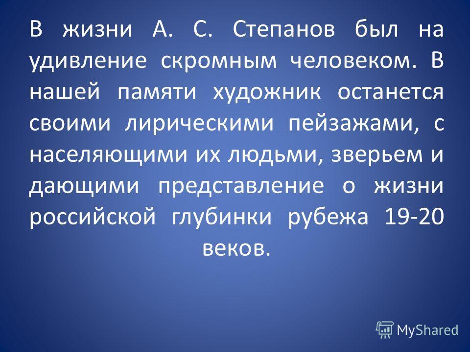 В жизни А. С. Степанов был на удивление скромным человеком. В нашей памяти художник останется своими лирическими пейзажами, с населяющими их людьми, зверьем и дающими представление о жизни российской глубинки рубежа 19-20 веков.