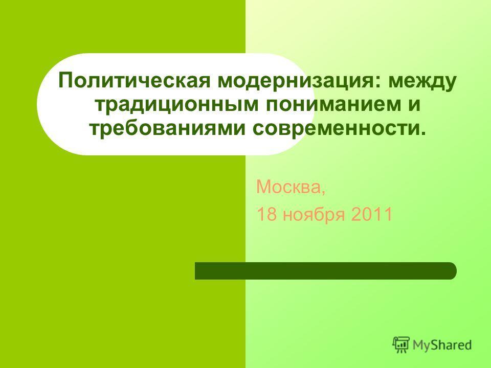 Политическая модернизация: между традиционным пониманием и требованиями современности. Москва, 18 ноября 2011