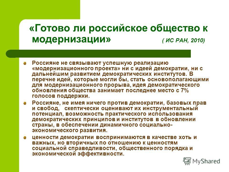 «Готово ли росcийское общество к модернизации» ( ИС РАН, 2010) Россияне не связывают успешную реализацию «модернизационного проекта» ни с идеей демократии, ни с дальнейшим развитием демократических институтов. В перечне идей, которые могли бы, стать