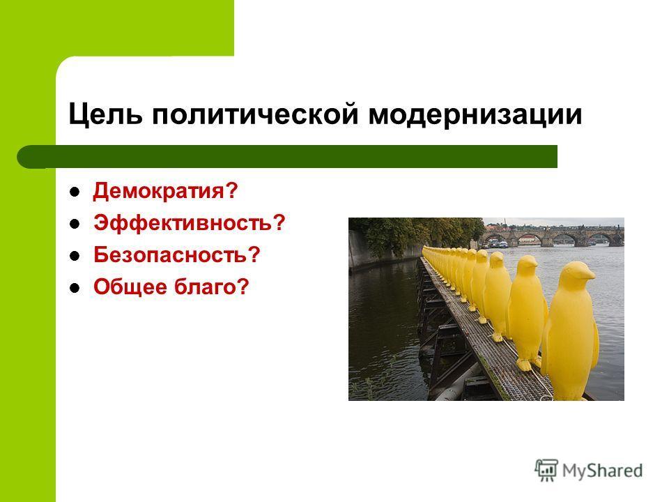 Цель политической модернизации Демократия? Эффективность? Безопасность? Общее благо?