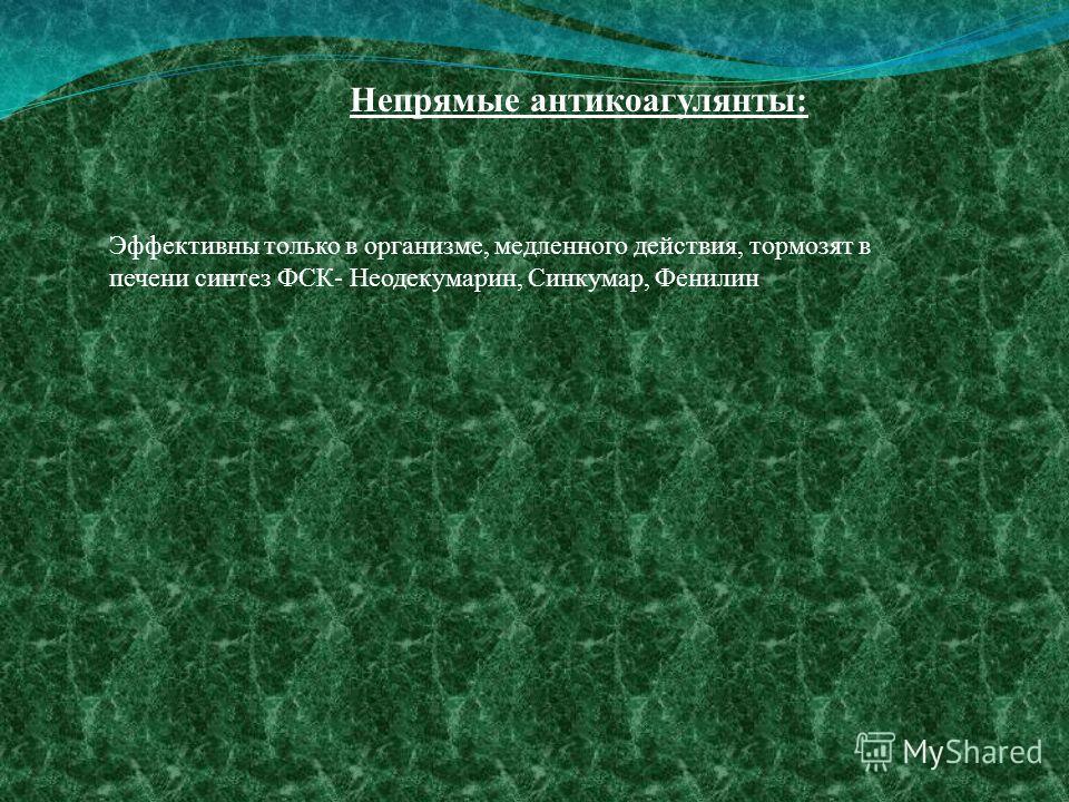 Эффективны только в организме, медленного действия, тормозят в печени синтез ФСК- Неодекумарин, Синкумар, Фенилин Непрямые антикоагулянты: