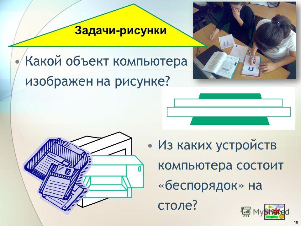 Какой объект компьютера изображен на рисунке? 19 Задачи-рисунки Из каких устройств компьютера состоит «беспорядок» на столе?