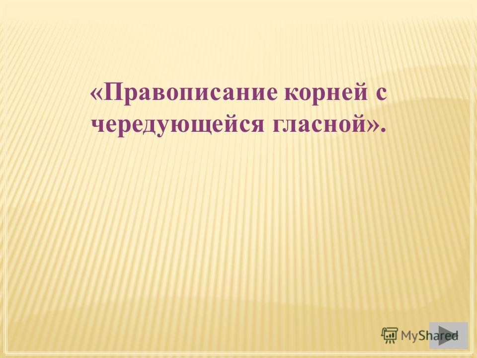 «Правописание корней с чередующейся гласной».