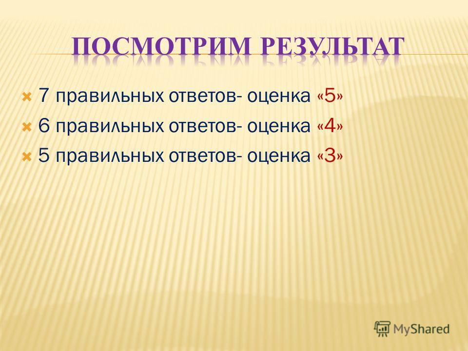 7 правильных ответов- оценка «5» 6 правильных ответов- оценка «4» 5 правильных ответов- оценка «3»