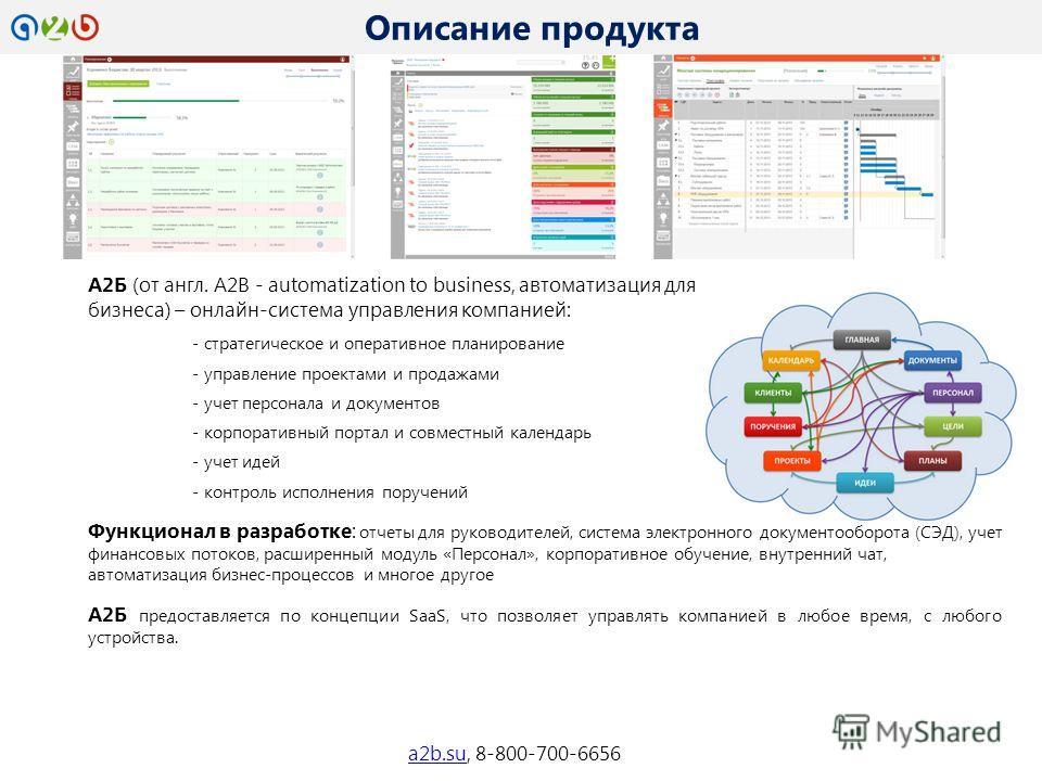 А2Б (от англ. A2B - automatization to business, автоматизация для бизнеса) – онлайн-система управления компанией: - стратегическое и оперативное планирование - управление проектами и продажами - учет персонала и документов - корпоративный портал и со