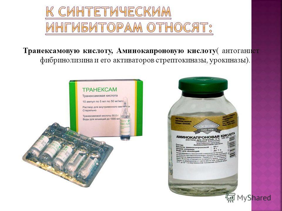 Транексамовую кислоту, Аминокапроновую кислоту( антоганист фибринолизина и его активаторов стрептокиназы, урокиназы).