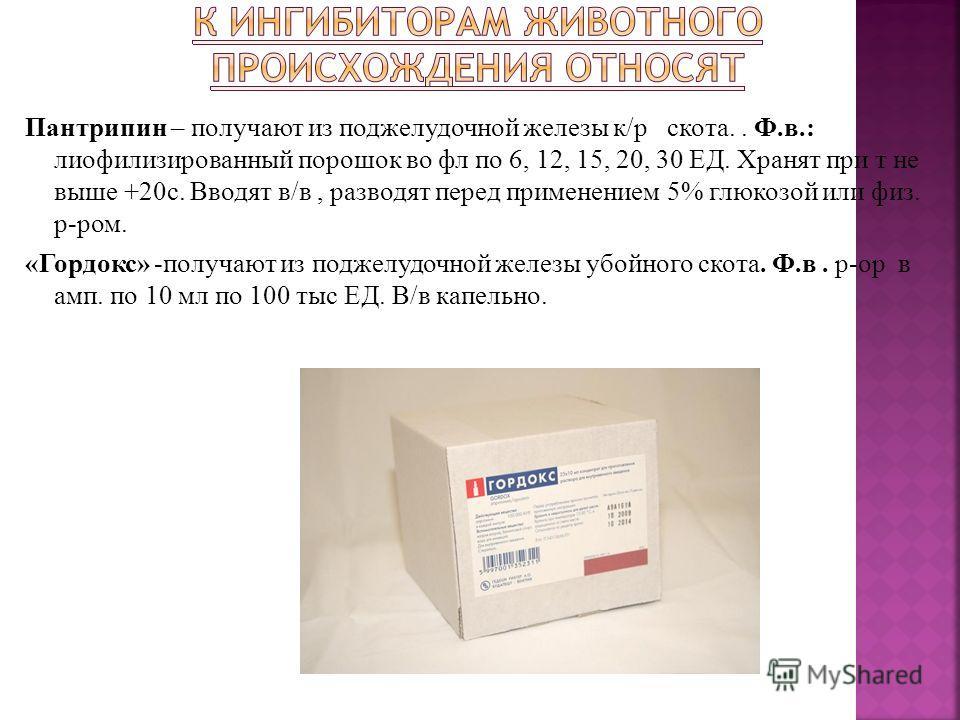 Пантрипин – получают из поджелудочной железы к/р скота.. Ф.в.: лиофилизированный порошок во фл по 6, 12, 15, 20, 30 ЕД. Хранят при т не выше +20с. Вводят в/в, разводят перед применением 5% глюкозой или физ. р-ром. «Гордокс» -получают из поджелудочной