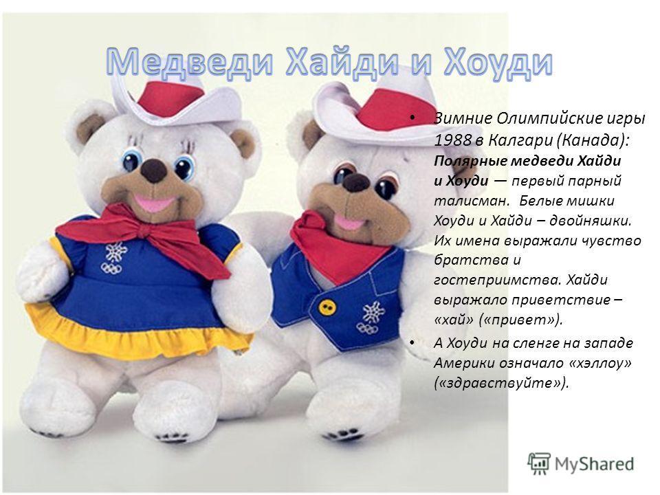 Зимние Олимпийские игры 1988 в Калгари (Канада): Полярные медведи Хайди и Хоуди первый парный талисман. Белые мишки Хоуди и Хайди – двойняшки. Их имена выражали чувство братства и гостеприимства. Хайди выражало приветствие – «хай» («привет»). А Хоуди