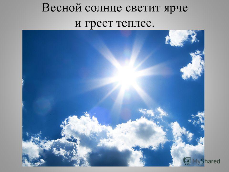 Весной солнце светит ярче и греет теплее.