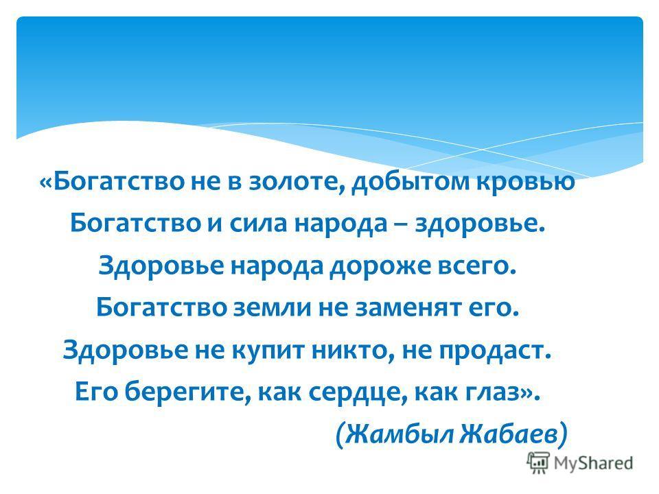 «Богатство не в золоте, добытом кровью Богатство и сила народа – здоровье. Здоровье народа дороже всего. Богатство земли не заменят его. Здоровье не купит никто, не продаст. Его берегите, как сердце, как глаз». (Жамбыл Жабаев)