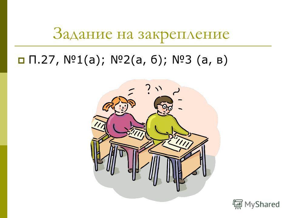 Задание на закрепление П.27, 1(а); 2(а, б); 3 (а, в)