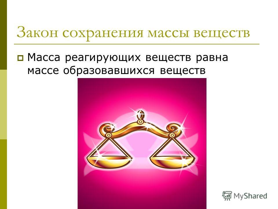 Закон сохранения массы веществ Масса реагирующих веществ равна массе образовавшихся веществ