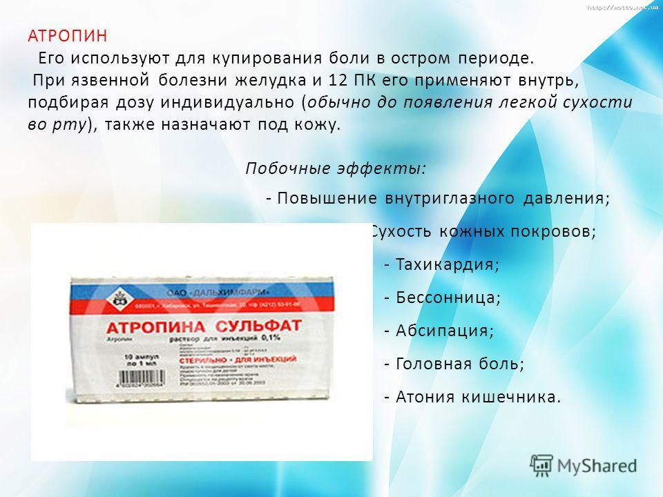 АТРОПИН Его используют для купирования боли в остром периоде. При язвенной болезни желудка и 12 ПК его применяют внутрь, подбирая дозу индивидуально (обычно до появления легкой сухости во рту), также назначают под кожу. Побочные эффекты: - Повышение
