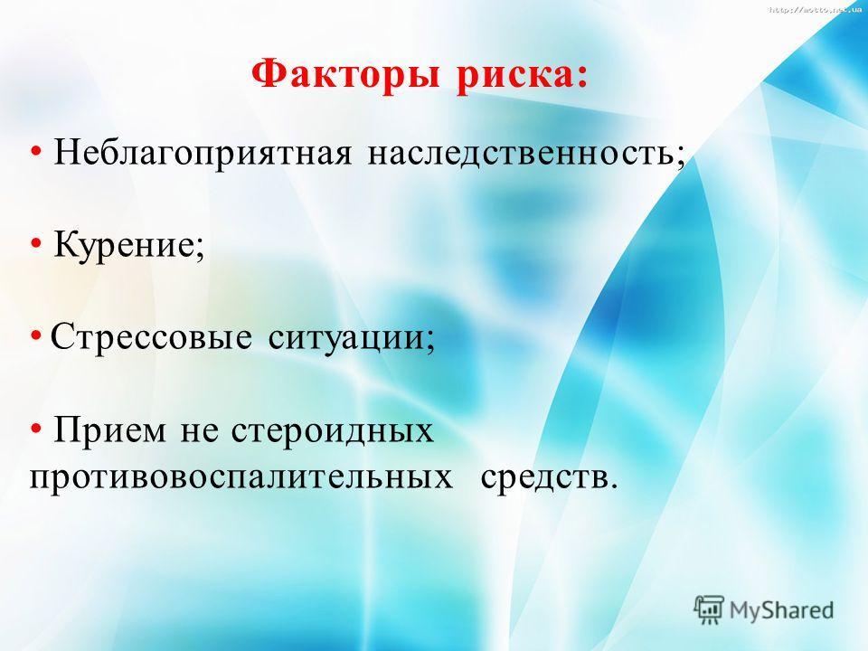 Факторы риска: Неблагоприятная наследственность; Курение; Стрессовые ситуации; Прием не стероидных противовоспалительных средств.